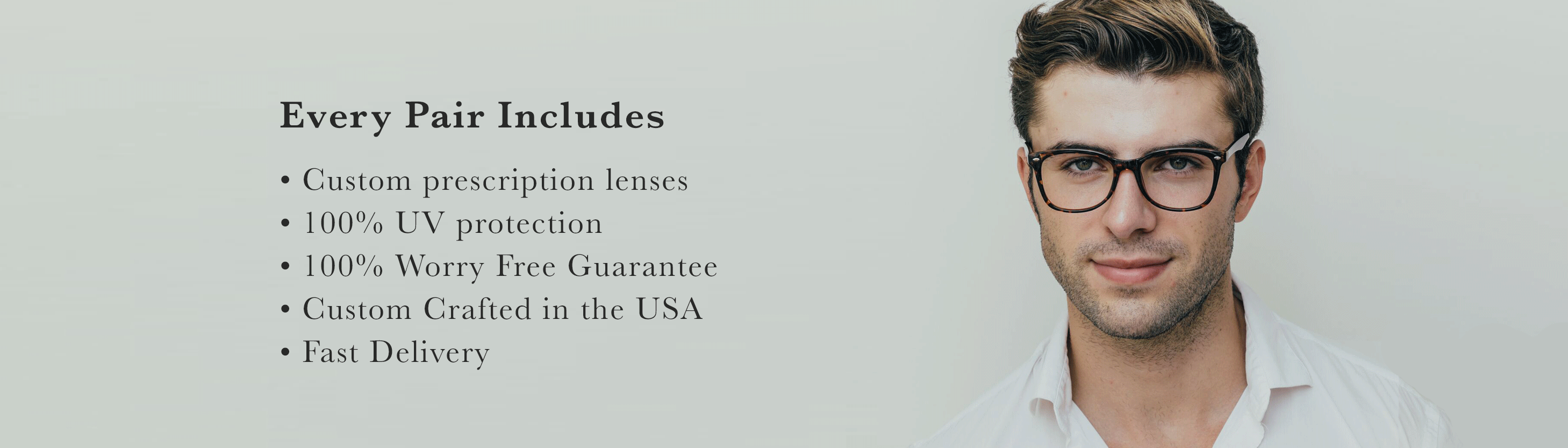 Every Pair Includes: • Custom prescription lenses • 100% UV protection • 100% Worry Free Guarantee • Custom Crafted in the USA • Fast Delivery
